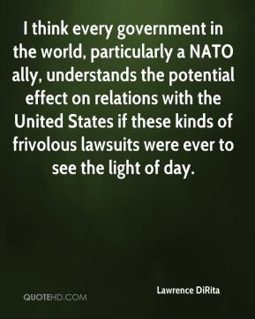 Lawrence DiRita  - I think every government in the world, particularly a NATO ally, understands the potential effect on relations with the United States if these kinds of frivolous lawsuits were ever to see the light of day.