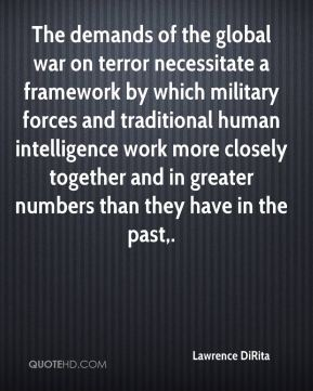 Lawrence DiRita  - The demands of the global war on terror necessitate a framework by which military forces and traditional human intelligence work more closely together and in greater numbers than they have in the past.