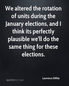 Lawrence DiRita  - We altered the rotation of units during the January elections, and I think its perfectly plausible we'll do the same thing for these elections.
