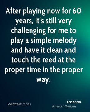 Lee Konitz - After playing now for 60 years, it's still very challenging for me to play a simple melody and have it clean and touch the reed at the proper time in the proper way.