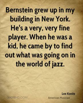 Lee Konitz - Bernstein grew up in my building in New York. He's a very, very fine player. When he was a kid, he came by to find out what was going on in the world of jazz.