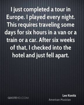 Lee Konitz - I just completed a tour in Europe. I played every night. This requires traveling some days for six hours in a van or a train or a car. After six weeks of that, I checked into the hotel and just fell apart.