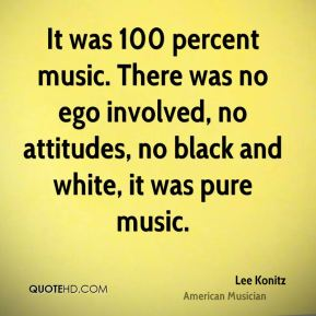 Lee Konitz - It was 100 percent music. There was no ego involved, no attitudes, no black and white, it was pure music.