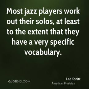 Lee Konitz - Most jazz players work out their solos, at least to the extent that they have a very specific vocabulary.