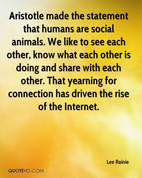 Lee Rainie  - Aristotle made the statement that humans are social animals. We like to see each other, know what each other is doing and share with each other. That yearning for connection has driven the rise of the Internet.