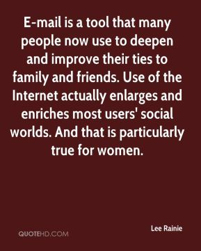 Lee Rainie  - E-mail is a tool that many people now use to deepen and improve their ties to family and friends. Use of the Internet actually enlarges and enriches most users' social worlds. And that is particularly true for women.