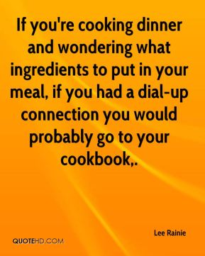Lee Rainie  - If you're cooking dinner and wondering what ingredients to put in your meal, if you had a dial-up connection you would probably go to your cookbook.