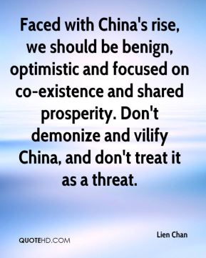 Faced with China's rise, we should be benign, optimistic and focused on co-existence and shared prosperity. Don't demonize and vilify China, and don't treat it as a threat.