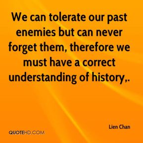 Lien Chan  - We can tolerate our past enemies but can never forget them, therefore we must have a correct understanding of history.