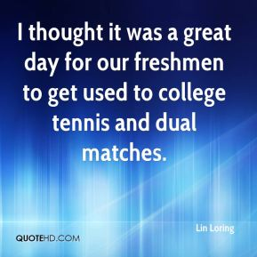 Lin Loring  - I thought it was a great day for our freshmen to get used to college tennis and dual matches.