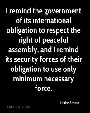 I remind the government of its international obligation to respect the right of peaceful assembly, and I remind its security forces of their obligation to use only minimum necessary force.