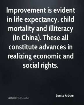 Louise Arbour  - Improvement is evident in life expectancy, child mortality and illiteracy (in China). These all constitute advances in realizing economic and social rights.