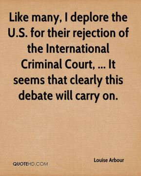 Like many, I deplore the U.S. for their rejection of the International Criminal Court, ... It seems that clearly this debate will carry on.