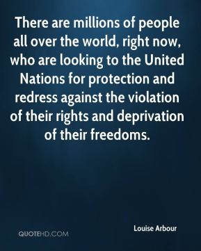 There are millions of people all over the world, right now, who are looking to the United Nations for protection and redress against the violation of their rights and deprivation of their freedoms.