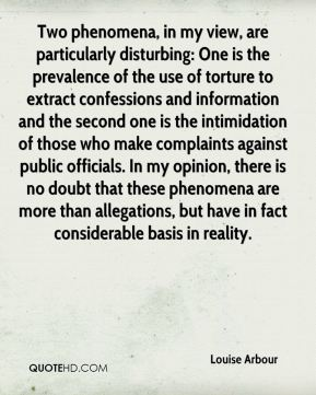 Louise Arbour  - Two phenomena, in my view, are particularly disturbing: One is the prevalence of the use of torture to extract confessions and information and the second one is the intimidation of those who make complaints against public officials. In my opinion, there is no doubt that these phenomena are more than allegations, but have in fact considerable basis in reality.