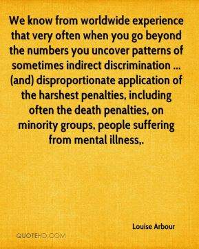 We know from worldwide experience that very often when you go beyond the numbers you uncover patterns of sometimes indirect discrimination ... (and) disproportionate application of the harshest penalties, including often the death penalties, on minority groups, people suffering from mental illness.