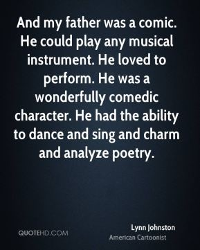 And my father was a comic. He could play any musical instrument. He loved to perform. He was a wonderfully comedic character. He had the ability to dance and sing and charm and analyze poetry.