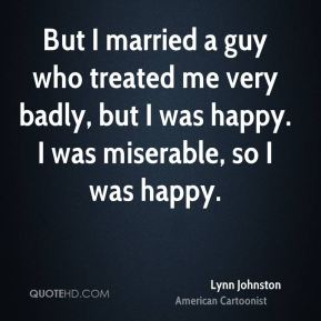 Lynn Johnston - But I married a guy who treated me very badly, but I was happy. I was miserable, so I was happy.