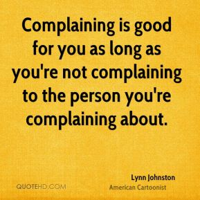 Complaining is good for you as long as you're not complaining to the person you're complaining about.