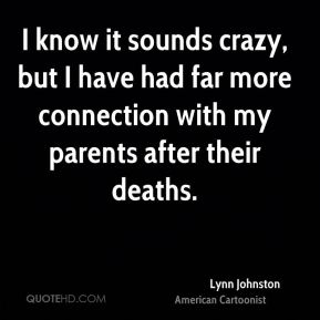 I know it sounds crazy, but I have had far more connection with my parents after their deaths.