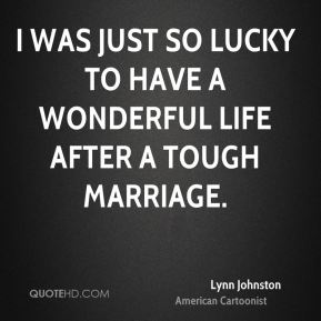 I was just so lucky to have a wonderful life after a tough marriage.