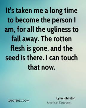 It's taken me a long time to become the person I am, for all the ugliness to fall away. The rotten flesh is gone, and the seed is there. I can touch that now.