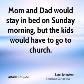Mom and Dad would stay in bed on Sunday morning, but the kids would have to go to church.