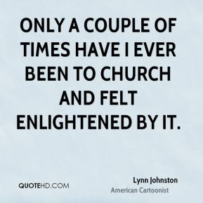 Only a couple of times have I ever been to church and felt enlightened by it.