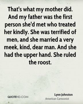 That's what my mother did. And my father was the first person she'd met who treated her kindly. She was terrified of men, and she married a very meek, kind, dear man. And she had the upper hand. She ruled the roost.