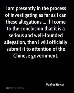 I am presently in the process of investigating as far as I can these allegations ... If I come to the conclusion that it is a serious and well-founded allegation, then I will officially submit it to attention of the Chinese government.