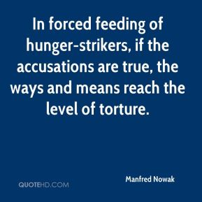 Manfred Nowak  - In forced feeding of hunger-strikers, if the accusations are true, the ways and means reach the level of torture.