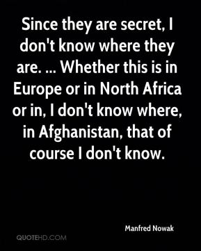 Since they are secret, I don't know where they are. ... Whether this is in Europe or in North Africa or in, I don't know where, in Afghanistan, that of course I don't know.