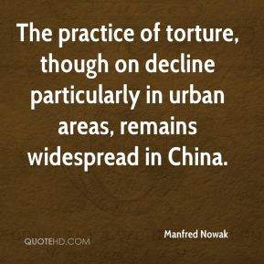 Manfred Nowak  - The practice of torture, though on decline particularly in urban areas, remains widespread in China.