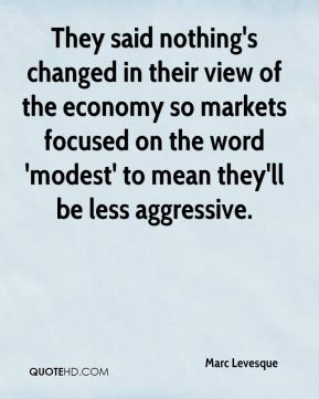 Marc Levesque  - They said nothing's changed in their view of the economy so markets focused on the word 'modest' to mean they'll be less aggressive.