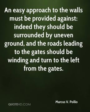 An easy approach to the walls must be provided against: indeed they should be surrounded by uneven ground, and the roads leading to the gates should be winding and turn to the left from the gates.