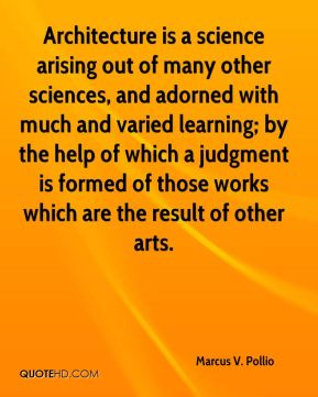 Marcus V. Pollio - Architecture is a science arising out of many other sciences, and adorned with much and varied learning; by the help of which a judgment is formed of those works which are the result of other arts.