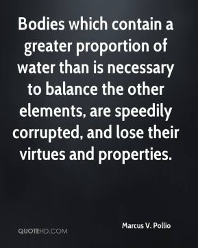 Bodies which contain a greater proportion of water than is necessary to balance the other elements, are speedily corrupted, and lose their virtues and properties.