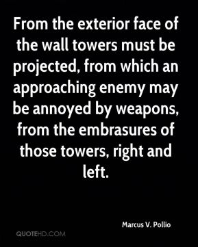From the exterior face of the wall towers must be projected, from which an approaching enemy may be annoyed by weapons, from the embrasures of those towers, right and left.