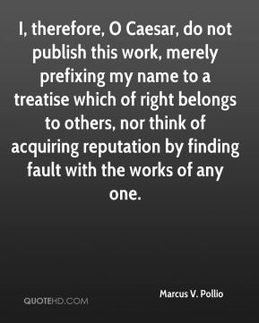 Marcus V. Pollio - I, therefore, O Caesar, do not publish this work, merely prefixing my name to a treatise which of right belongs to others, nor think of acquiring reputation by finding fault with the works of any one.