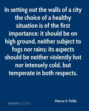 Marcus V. Pollio - In setting out the walls of a city the choice of a healthy situation is of the first importance: it should be on high ground, neither subject to fogs nor rains; its aspects should be neither violently hot nor intensely cold, but temperate in both respects.