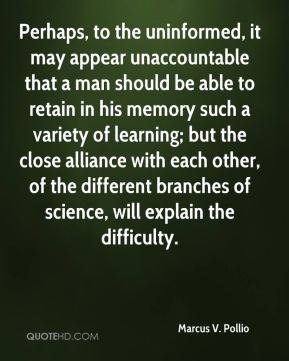 Perhaps, to the uninformed, it may appear unaccountable that a man should be able to retain in his memory such a variety of learning; but the close alliance with each other, of the different branches of science, will explain the difficulty.