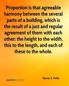 Marcus V. Pollio - Proportion is that agreeable harmony between the several parts of a building, which is the result of a just and regular agreement of them with each other; the height to the width, this to the length, and each of these to the whole.
