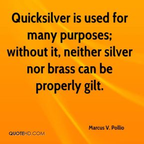 Marcus V. Pollio - Quicksilver is used for many purposes; without it, neither silver nor brass can be properly gilt.