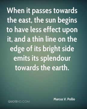 Marcus V. Pollio - When it passes towards the east, the sun begins to have less effect upon it, and a thin line on the edge of its bright side emits its splendour towards the earth.