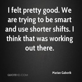 I felt pretty good. We are trying to be smart and use shorter shifts. I think that was working out there.
