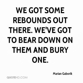 We got some rebounds out there. We've got to bear down on them and bury one.