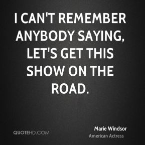 Marie Windsor - I can't remember anybody saying, Let's get this show on the road.