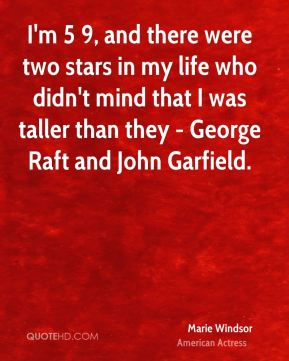 Marie Windsor - I'm 5 9, and there were two stars in my life who didn't mind that I was taller than they - George Raft and John Garfield.