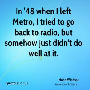 Marie Windsor - In '48 when I left Metro, I tried to go back to radio, but somehow just didn't do well at it.