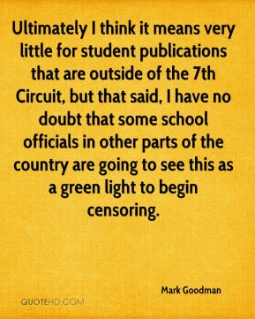 Mark Goodman  - Ultimately I think it means very little for student publications that are outside of the 7th Circuit, but that said, I have no doubt that some school officials in other parts of the country are going to see this as a green light to begin censoring.
